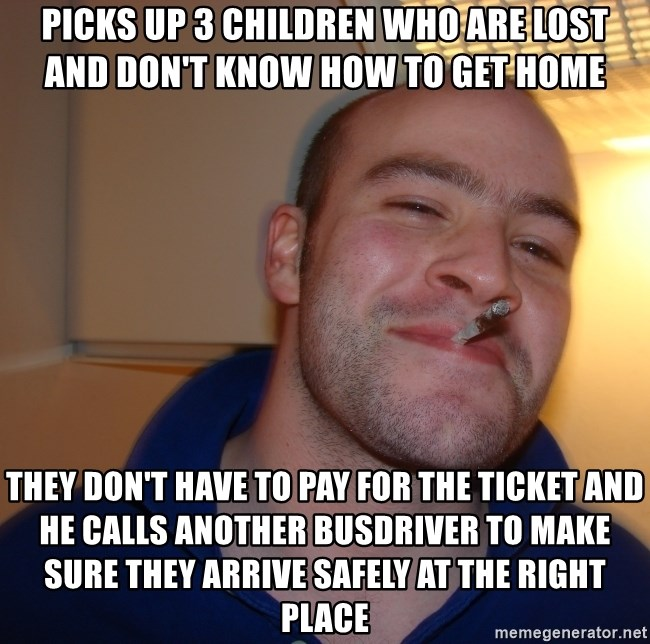 Good Guy Greg - picks up 3 children who are lost and don't know how to get home they don't have to pay for the ticket and he calls another busdriver to make sure they arrive safely at the right place