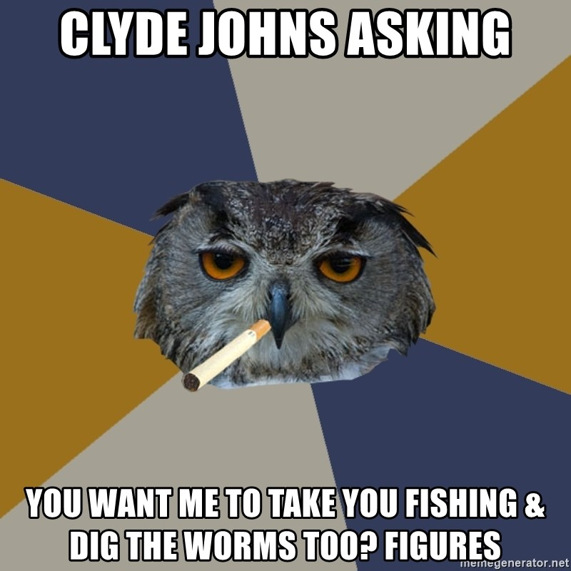 Art Student Owl - Clyde Johns asking You want me to take you fishing & dig the worms too? Figures