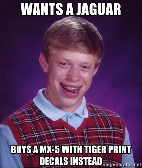 Bad Luck Brian - wants a jaguar buys a MX-5 with Tiger print decals instead