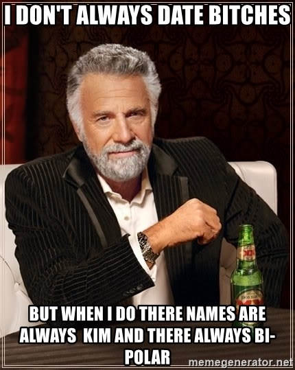 The Most Interesting Man In The World - I don't always date bitches but when I do there names are always  kim and there always bi-polar