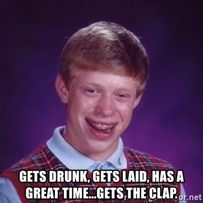 Bad Luck Brian -  gets drunk, gets laid, has a great time...gets the clap.