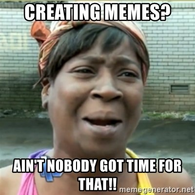 Ain't Nobody got time fo that - Creating memes?  Ain't nobody got time for that!!