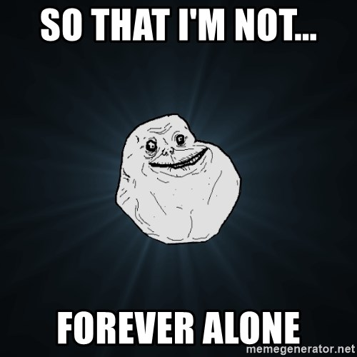 Forever Alone - so that i'm not... forever alone