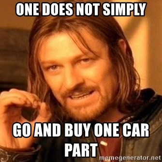 One Does Not Simply - one does not simply                                                              go and buy one car part