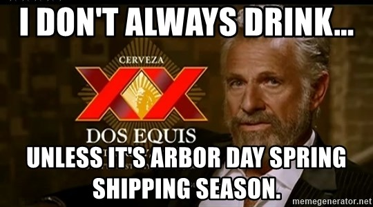 Dos Equis Man - I don't always drink... Unless it's Arbor Day Spring shipping season.