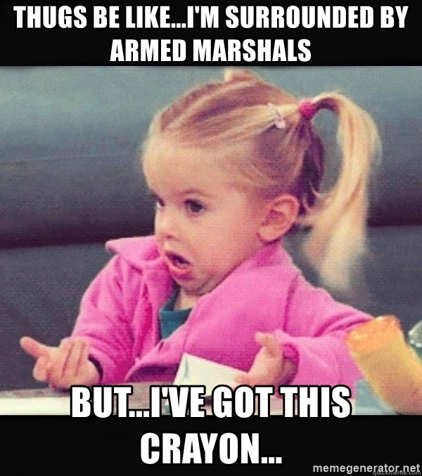 I have no idea little girl  - Thugs be like...I'm surrounded by armed marshals But...I've got this crayon...