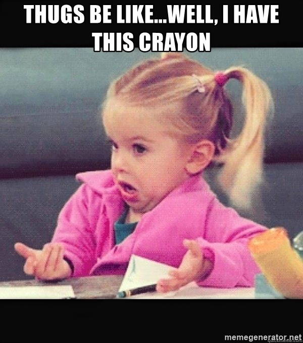 I have no idea little girl  - Thugs be like...Well, I have this crayon