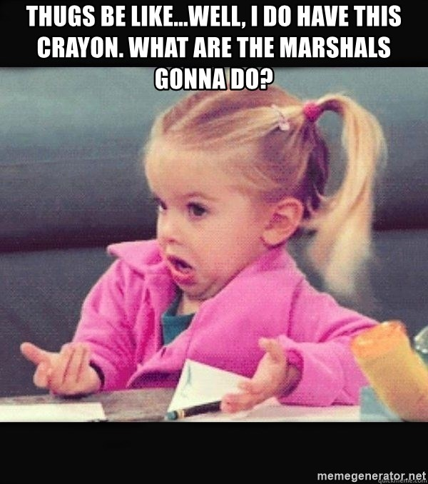 I have no idea little girl  - Thugs be like...Well, I do have this crayon. What are the Marshals gonna do?