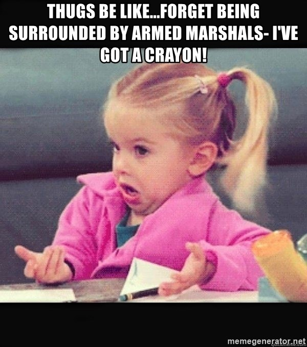 I have no idea little girl  - Thugs be like...Forget being surrounded by armed Marshals- I've got a crayon!