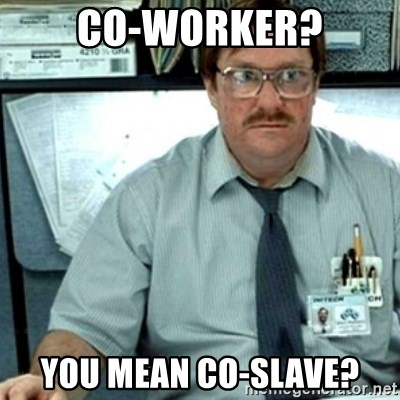 Milton Office Space - co-worker? you mean co-slave?