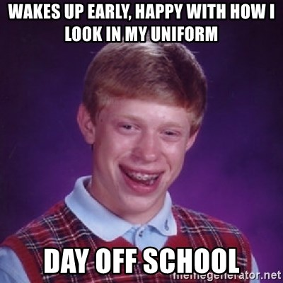Bad Luck Brian - Wakes up early, happy with how I look in my uniform Day off school