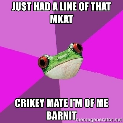 Foul Bachelorette Frog - just had a line of that mkat crikey mate I'm of me barnit