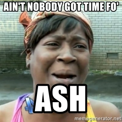 Ain't Nobody got time fo that - Ain't nobody got time fo' ash