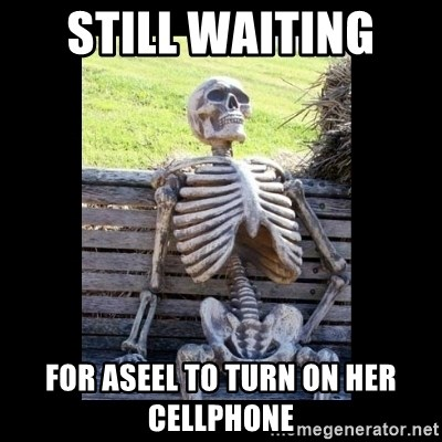 Still Waiting - Still waiting  For aseel to turn on her cellphone