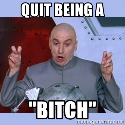 quit being a bitch