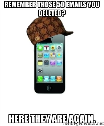 Scumbag iPhone 4 - Remember those 50 emails you deleted? Here they are again.