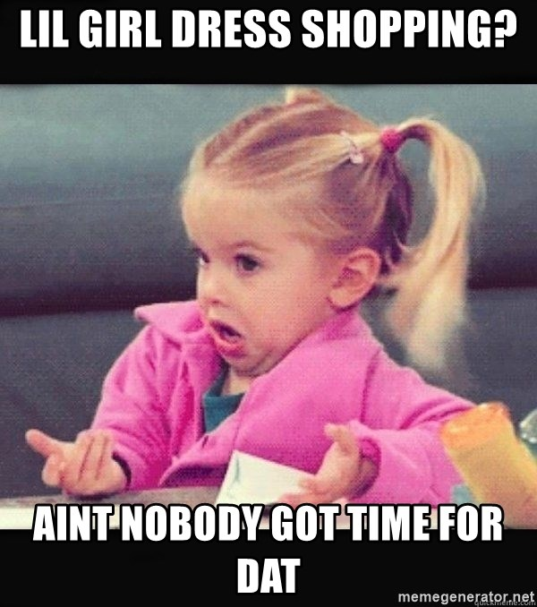 I have no idea little girl  - LIL GIRL dress shopping? AINT NOBODY GOT TIME FOR DAT