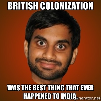 Generic Indian Guy - british colonization  was the best thing that ever happened to india.