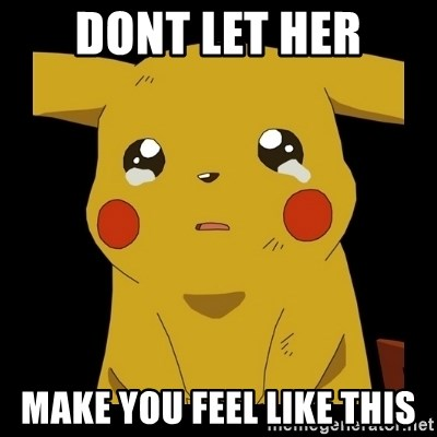 Pikachu crying - dont let her make you feel like this