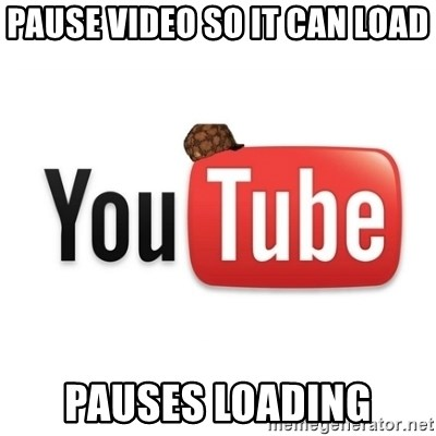 Scumbag Youtube - Pause video so it can load pauses loading