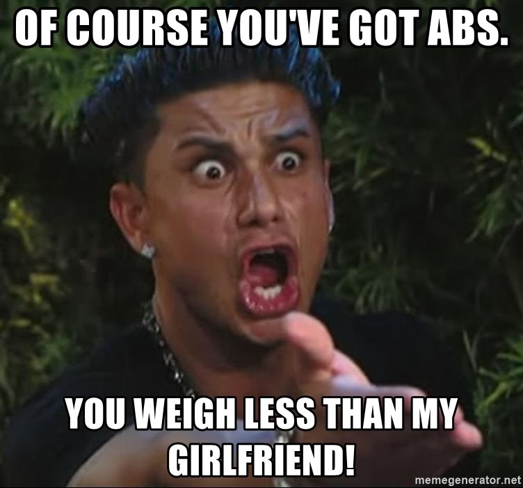 Pauly D - Of course you've got abs. You weigh less than my girlfriend!
