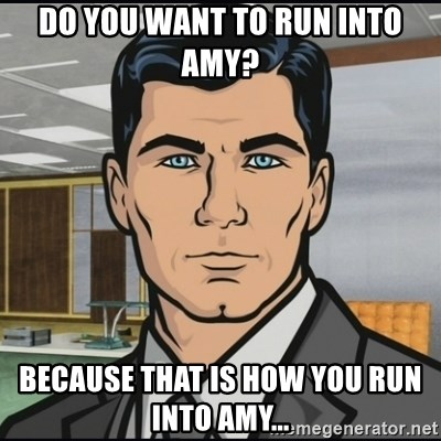 Archer - do you want to run into Amy? because that is how you run into Amy...