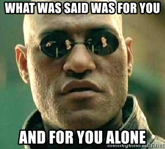 What if I told you / Matrix Morpheus - What was said was for you and for you alone