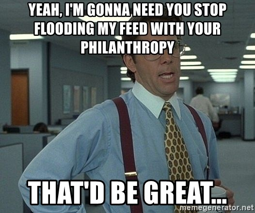 Bill Lumbergh - Yeah, I'm gonna need you stop flooding my feed with your philanthropy  That'd be great...