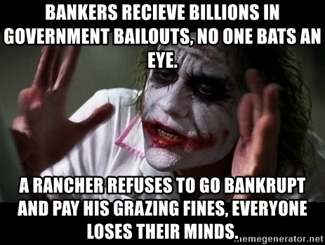 joker mind loss - Bankers recieve BILLIONS in Government bailouts, no one bats an eye. A Rancher refuses to go bankrupt and pay his grazing fines, everyone loses their minds.