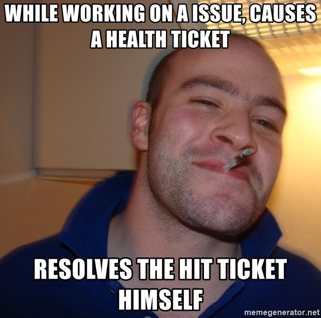Good Guy Greg - While working on a issue, causes a health ticket resolves the hit ticket himself