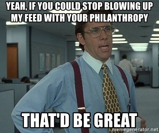 Bill Lumbergh - Yeah, if you could stop blowing up my feed with your philanthropy  That'd be great