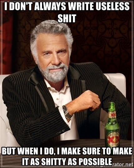 The Most Interesting Man In The World - I don't always write useless shit but when I do, I make sure to make it as shitty as possible