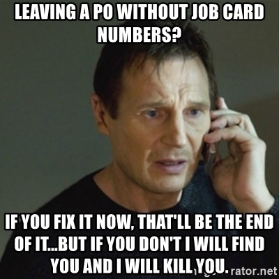 taken meme - LEAVING A PO WITHOUT JOB CARD NUMBERS? IF YOU FIX IT NOW, THAT'LL BE THE END OF IT...BUT IF YOU DON'T i WILL FIND YOU AND I WILL KILL YOU.