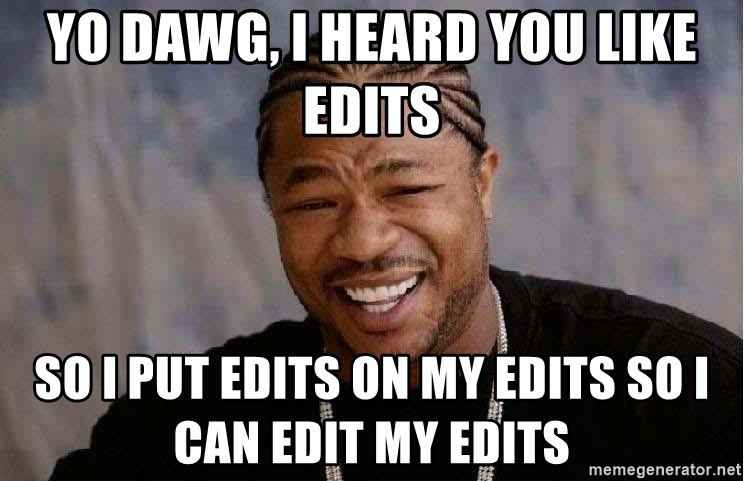 Yo Dawg - YO DAWG, I HEARD YOU LIKE EDITS SO I PUT EDITS ON MY EDITS SO I CAN EDIT MY EDITS