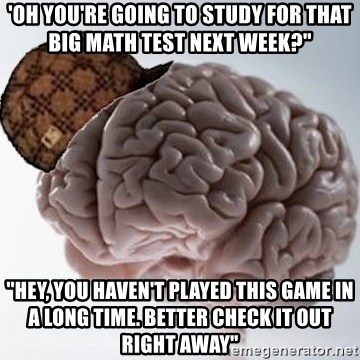 """Scumbag Brain - 'Oh you're going to study for that big math test next week?"""" """"Hey, you haven't played this game in a long time. Better check it out right away"""""""
