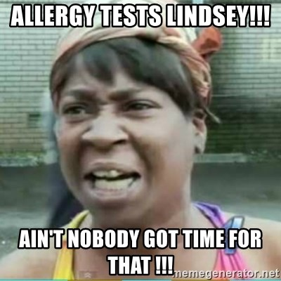 Sweet Brown Meme - Allergy tests Lindsey!!! Ain't nobody got time for that !!!