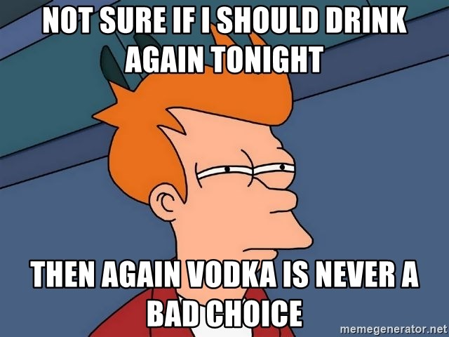 Futurama Fry - Not sure if I should drink again tonight Then again Vodka is never a bad choice