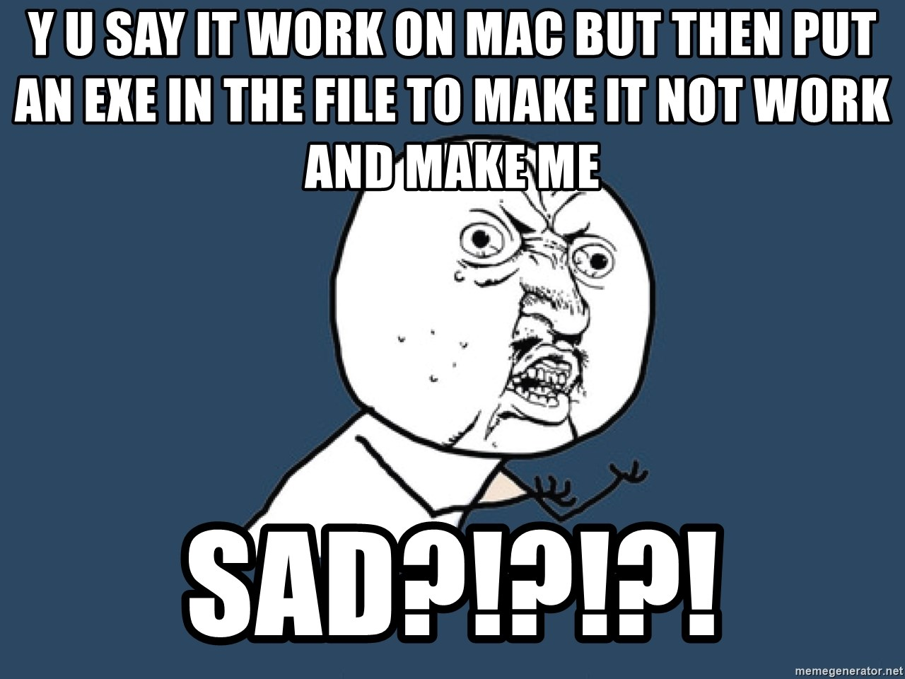 Y U No - Y u say it work on Mac but then put an exe in the file to make it not work and make me  Sad?!?!?!