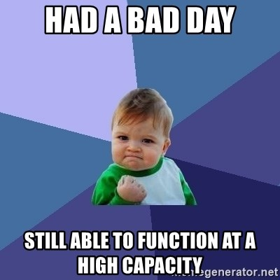 Success Kid - Had a bad day Still able to function at a high CAPACITY