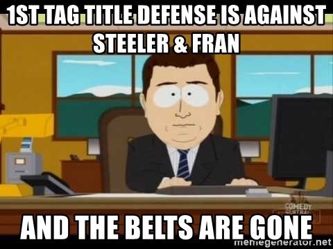 south park aand it's gone - 1st tag title defense is against Steeler & Fran And the belts are gone