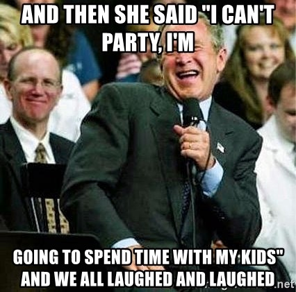 "Laughing Bush - And then she said ""I can't party, I'm Going to spend time with my kids"" and we all laughed and laughed"