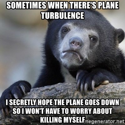 Confession Bear - sometimes when there's plane turbulence I secretly hope the plane goes down so I won't have to worry about killing myself
