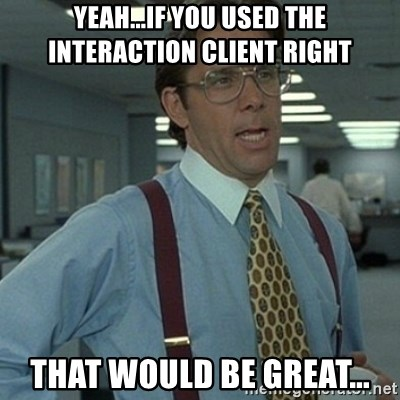 Office Space Boss - Yeah...if you used the interaction client right That would be great...