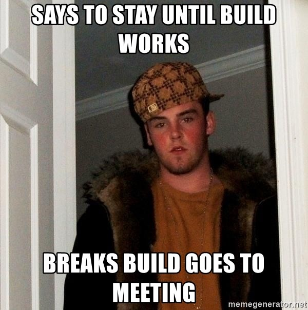 Scumbag Steve - Says to Stay until build works Breaks build goes to meeting