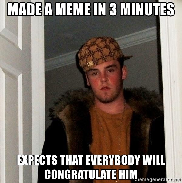 Scumbag Steve - MAde a meme in 3 minutes Expects that everybody will congratulate him