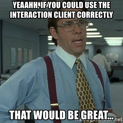 Office Space Boss - yeaahh, if you could use the interaction client correctly That would be great...