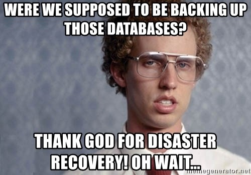 Napoleon Dynamite - Were we supposed to be backing up those databases? Thank God for disaster recovery! oh wait...