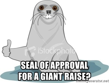 Seal Of Approval -  Seal of Approval                              for a giant raise?