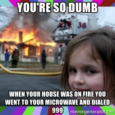 evil girl fire - You're so dumb When your house was on fire you went to your microwave and dialed 999