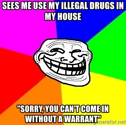 "Trollface - sees me use my illegal drugs in my house ""sorry, you can't come in without a warrant"""